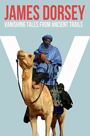 Vanishing Tales from Ancient Trails: Memoires from far off the Beaten Path  by  James Dorsey
