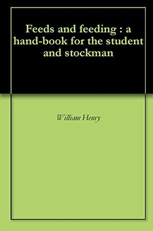 Feeds and feeding : a hand-book for the student and stockman William Henry