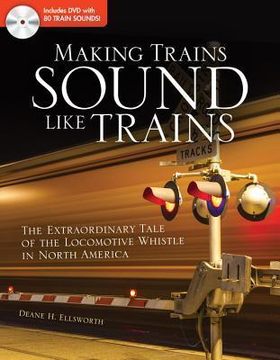 Making Trains Sound Like Trains: The Extraordinary Tale of the Locomotive Whistle in North America  by  Deanne H. Ellsworth