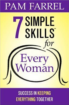 7 Simple Skills(tm) for Every Woman: Success in Keeping Everything Together  by  Pam Farrel