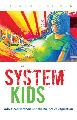 System Kids: Adolescent Mothers and the Politics of Regulation  by  Lauren J Silver