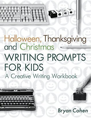 Halloween, Thanksgiving and Christmas Writing Prompts for Kids: A Creative Writing Workbook (The Writing Prompts Workbook Series 17) Bryan Cohen