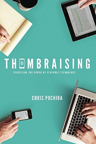 Thumbraising: Exercising the Power of Personal Technology  by  Chris Pochiba