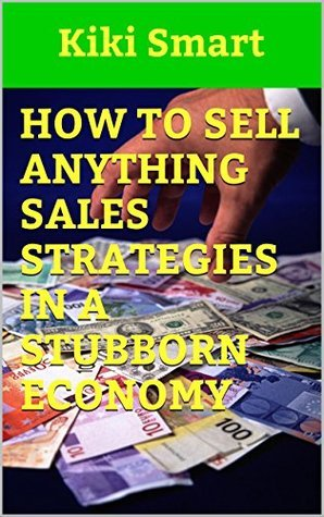 How To Sell Anything Sales Strategies In A Stubborn Economy Kiki Smart