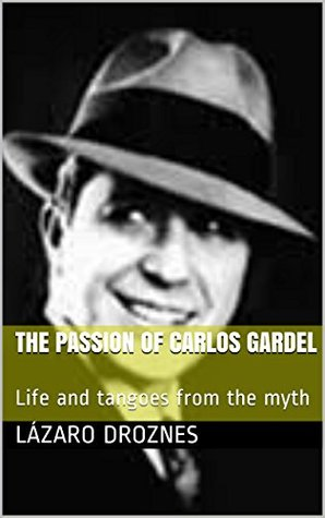 THE PASSION OF CARLOS GARDEL: Life and tangoes from the myth (Tango argentino) Lazaro Droznes