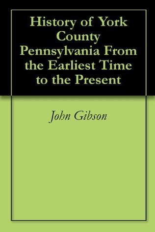 History of York County Pennsylvania From the Earliest Time to the Present  by  John Gibson
