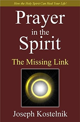 Prayer in the Spirit: The Missing Link: How the Holy Spirit Can Heal Your Life!  by  Joseph Kostelnik