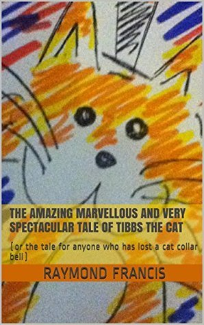 The amazing marvellous and very spectacular tale of Tibbs the cat Raymond James Francis