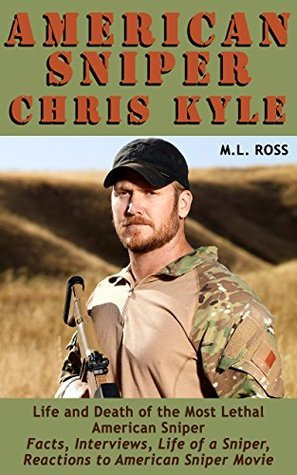 American Sniper Chris Kyle: Life and Death of the Most Lethal American Sniper M.L. Ross