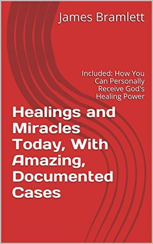 Healings and Miracles Today, With Amazing, Documented Cases: Included: How You Can Personally Receive Gods Healing Power  by  James Bramlett