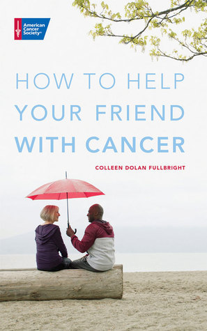 How to Help Your Friend with Cancer Colleen Fullbright