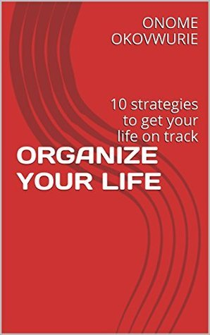 ORGANIZE YOUR LIFE: 10 strategies to get your life on track ONOME OKOVWURIE