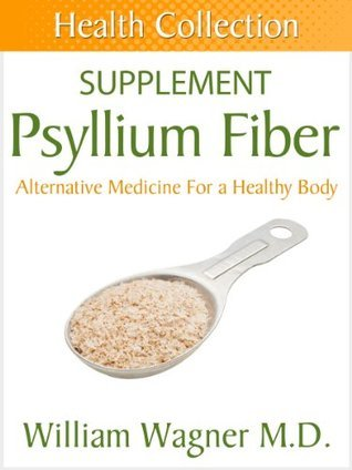 The Psyllium Fiber Supplement: Alternative Medicine for a Healthy Body  by  William Wagner