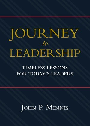 Journey to Leadership: Timeless Lessons for Todays Leaders John P. Minnis