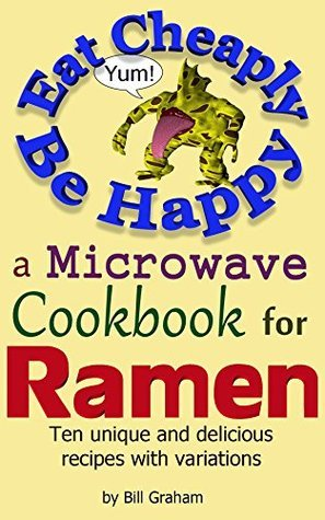 Eat Cheaply Be Happy: A Microwave Cookbook for Ramen Bill Graham