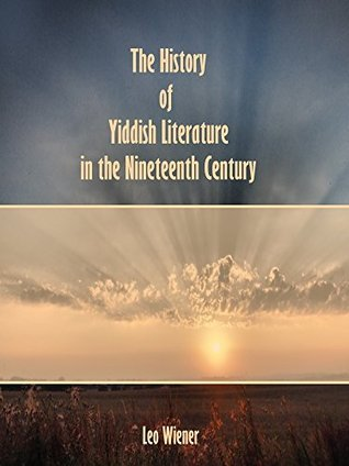 The History of Yiddish Literature in the Nineteenth Century Leo Wiener