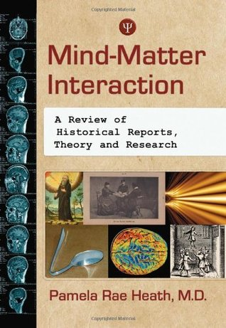 Mind-Matter Interaction: A Review of Historical Reports, Theory and Research Pamela Rae Heath
