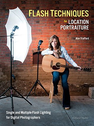 Flash Techniques for Location Portraiture: Single and Multiple-Flash Lighting Techniques  by  Alyn Stafford