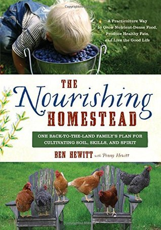 The Nourishing Homestead: One Back-to-the-Land Familys Plan for Cultivating Soil, Skills, and Spirit Ben Hewitt