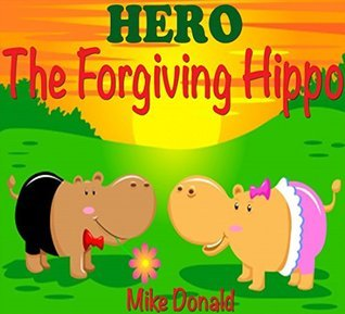 Books For Kids: HERO - The Forgiving Hippo: (Bedtime Stories For Kids Ages 3-8) (Bedtime Storybook - Bedtime Stories For Kids - Childrens Books - Free Stories - Kids Mystery - Kids Fantasy Books) Mike Donald