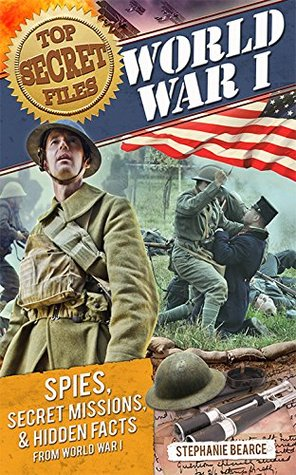 Top Secret Files: World War I: Spies, Secret Missions, and Hidden Facts from World War I  by  Stephanie Bearce