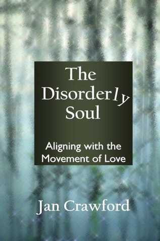 The Disorderly Soul: Aligning with the Movement of Love Jan Crawford