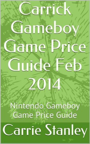 Carrick Gameboy Game Price Guide Feb 2014: Nintendo Gameboy Game Price Guide (gameboy Price Guide Feb 2014)  by  Carrie Stanley
