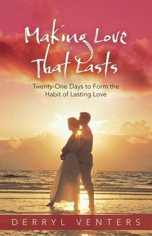 Making Love That Lasts: Twenty-One Days to Form the Habit of Lasting Love  by  Derryl Venters