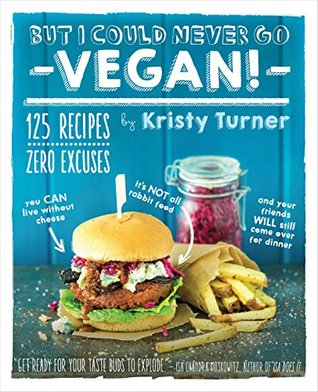 But I Could Never Go Vegan!: 125 Recipes That Prove You Can Live Without Cheese, Its Not All Rabbit Food, and Your Friends Will Still Come Over for Dinner  by  Kristy Turner