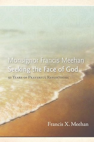 Monsignor Francis Meehan Seeking the Face of God: 50 Years of Prayerful Reflections Francis X. Meehan