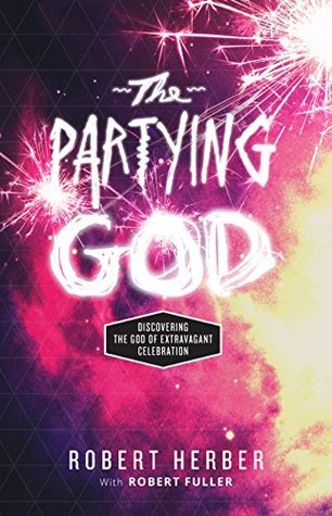 The Partying God: Discovering the God of Extravagant Celebration  by  Robert Herber