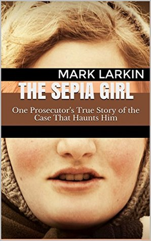 The Sepia Girl: One Prosecutors True Story of the Case That Haunts Him Mark Larkin