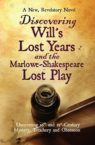 Discovering Wills Lost Years and the Marlowe-Shakespeare Lost Play: Uncovering 16th and 21st-Century Mystery, Treachery and Obsession  by  Richard Noyes