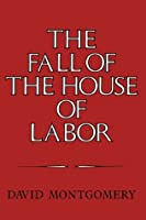 The Fall of the House of Labor: The Workplace, the State, and American Labor Activism, 1865-1925