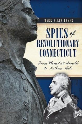 Spies of Revolutionary Connecticut: From Benedict Arnold to Nathan Hale Mark Allen Baker
