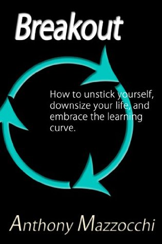 BreakOut: How to Unstick Yourself, Downsize Your Life, and Embrace the Learning Curve.  by  Anthony Mazzocchi