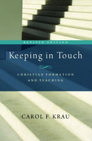 Keeping in Touch: Christian Formation and Teaching Carol F. Krau