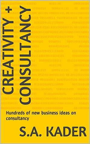 Creativity + Consultancy: Hundreds of new business ideas on consultancy  by  S.A. Kader