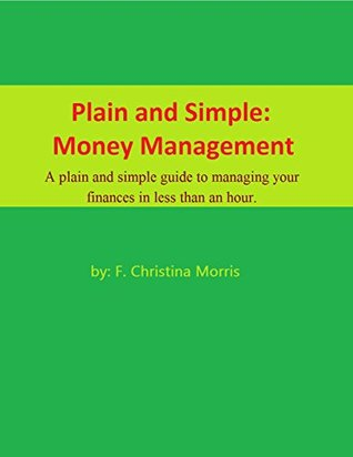 Plain and Simple: Money Management: A plain and simple guide to managing your finances in less than an hour.  by  F. Christina Morris