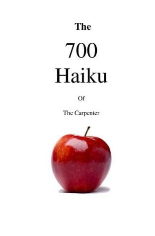 The 700 Haiku of the Carpenter  by  The Carpenter