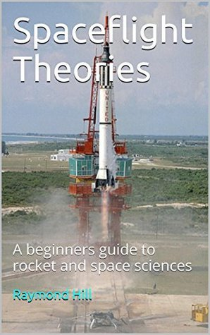 Spaceflight Theories: A beginners guide to rocket and space sciences  by  Raymond Hill