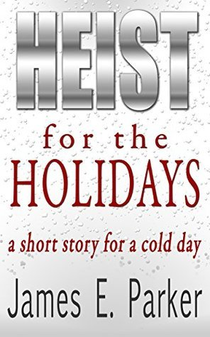 Heist For The Holidays: a short story for a cold day  by  James E. Parker