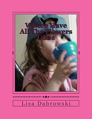 Where Have All The Flowers Gone: A Child Finds Empowerment Through Loss  by  Lisa Dabrowski