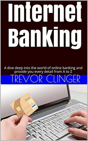Internet Banking: A dive deep into the world of online banking and provide you every detail from A to Z Trevor Clinger
