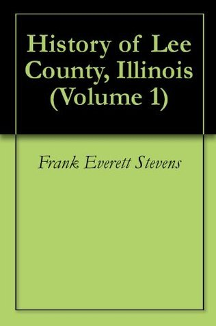 History of Lee County, Illinois (Volume 1)  by  Frank Everett Stevens