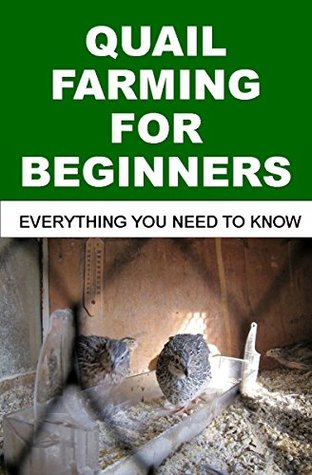 QUAIL FARMING FOR BEGINNERS: Everything You Need To Know  by  Francis Okumu