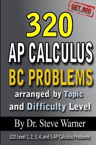 320 AP Calculus BC Problems Arranged  by  Topic and Difficulty Level: 240 Test Prep Questions with Solutions, 80 Additional Questions with Answers by Steve Warner