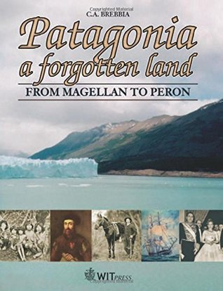 Patagonia: A Forgotten Land: From Magellan to Peron  by  C.A. Brebbia