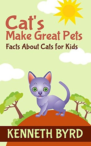 Cats Make Great Pets: Facts About Cats For Kids (Fun Facts For Kids Series Book 4)  by  Kenneth Byrd