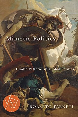 Mimetic Politics: Dyadic Patterns in Global Politics  by  Roberto Farneti